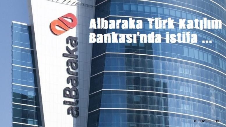 Albaraka Türk Katılım Bankası'nda istifa
