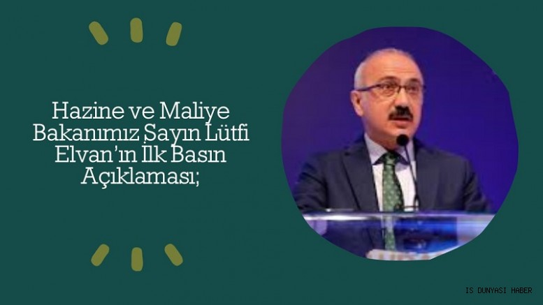 Hazine ve Maliye Bakanımız Sayın Lütfi Elvan'ın İlk Basın Açıklaması;