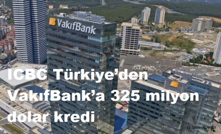 ICBC Türkiye'den VakıfBank'a 325 milyon dolar kredi