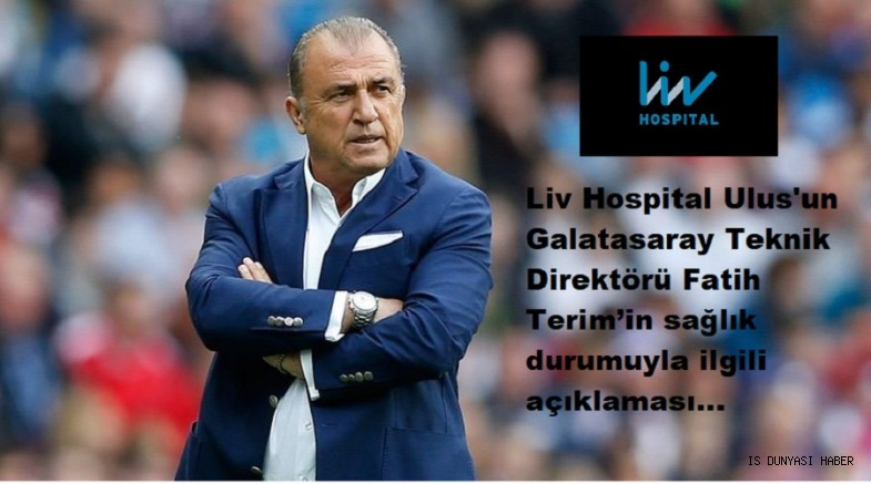 Liv Hospital Ulus'un Galatasaray Teknik Direktörü Fatih Terim'in sağlık durumuyla ilgili açıklaması